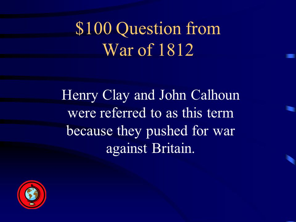 $100 Question from War of 1812 Henry Clay and John Calhoun were referred to as this term because they pushed for war against Britain.