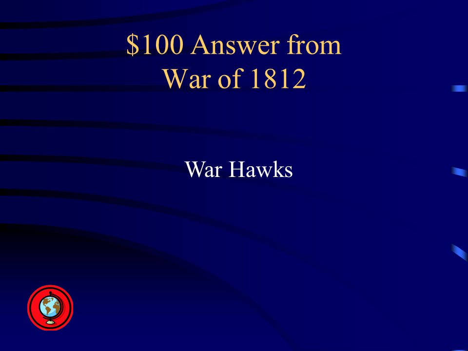 $100 Answer from War of 1812 War Hawks