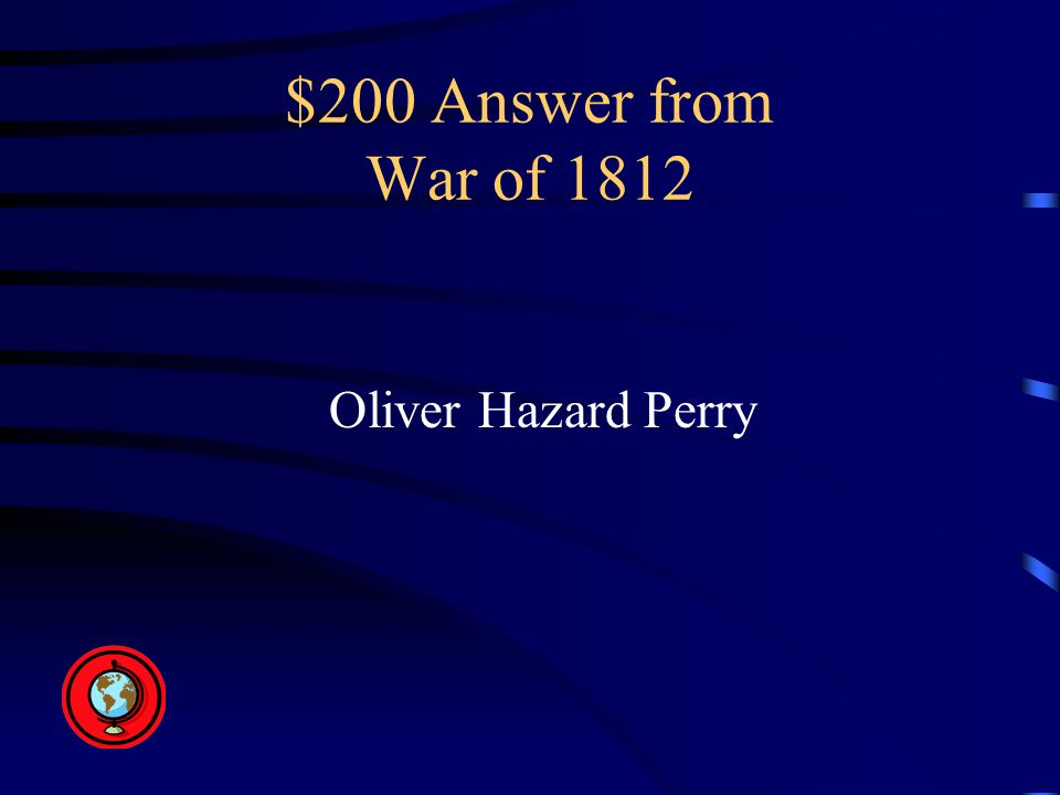 $200 Answer from War of 1812 Oliver Hazard Perry