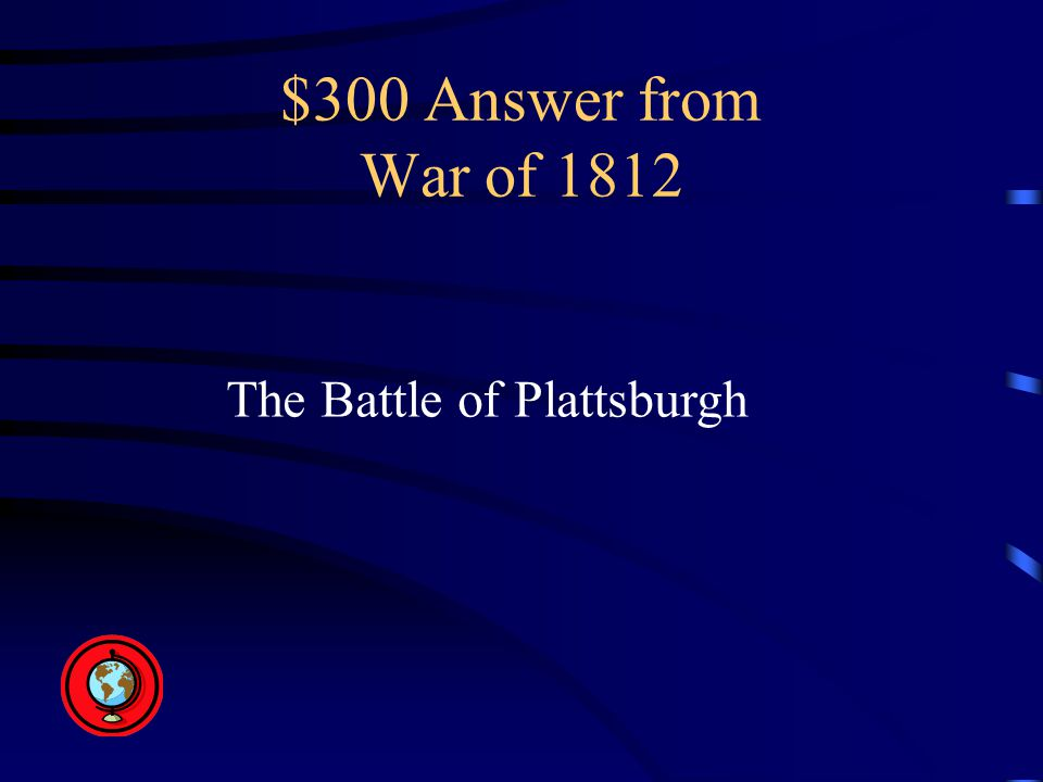 $300 Answer from War of 1812 The Battle of Plattsburgh