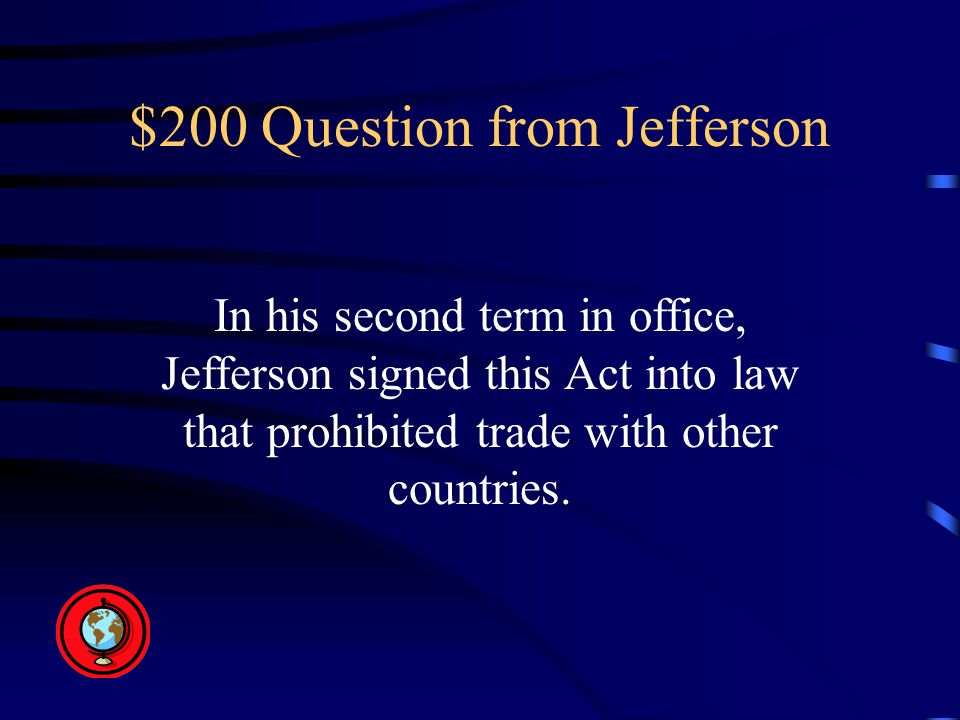 $200 Question from Jefferson In his second term in office, Jefferson signed this Act into law that prohibited trade with other countries.