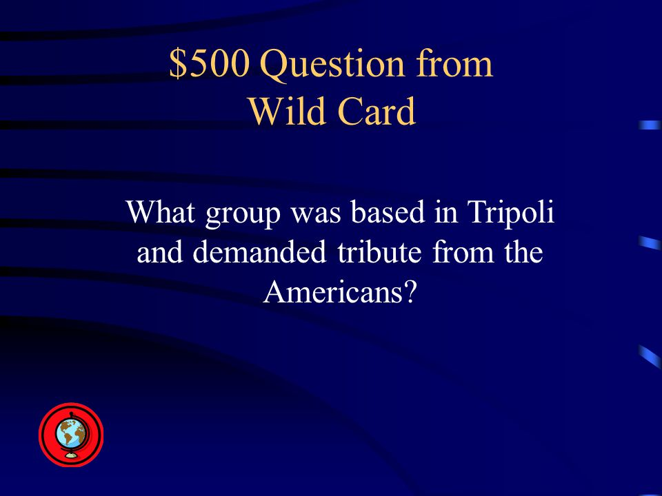 $500 Question from Wild Card What group was based in Tripoli and demanded tribute from the Americans?