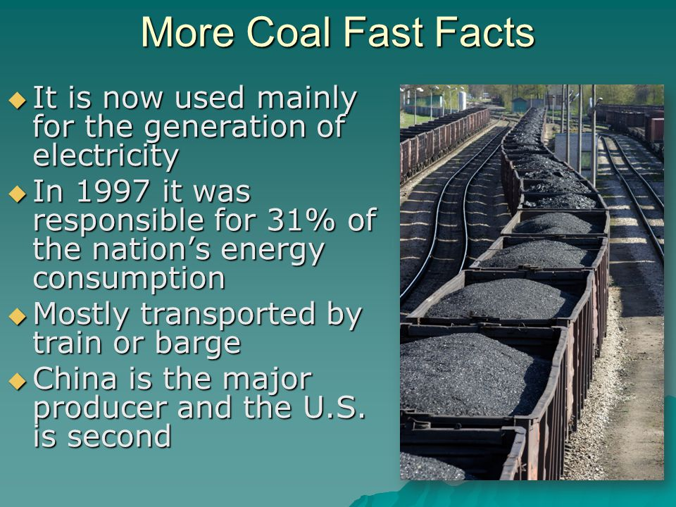More Coal Fast Facts  It is now used mainly for the generation of electricity  In 1997 it was responsible for 31% of the nation's energy consumption  Mostly transported by train or barge  China is the major producer and the U.S.
