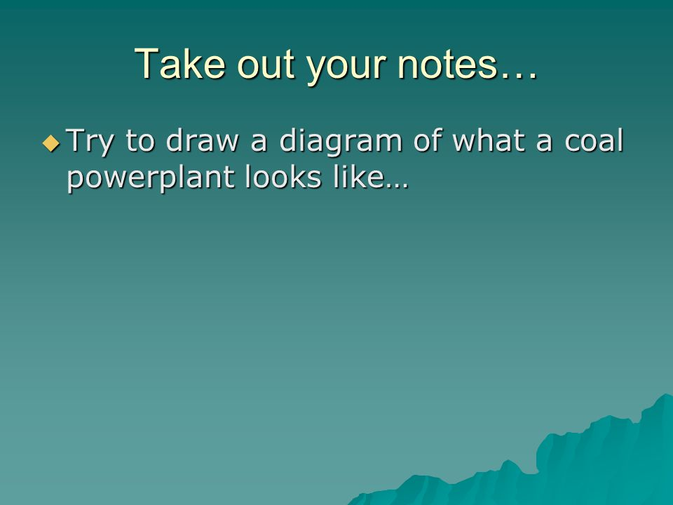Take out your notes…  Try to draw a diagram of what a coal powerplant looks like…