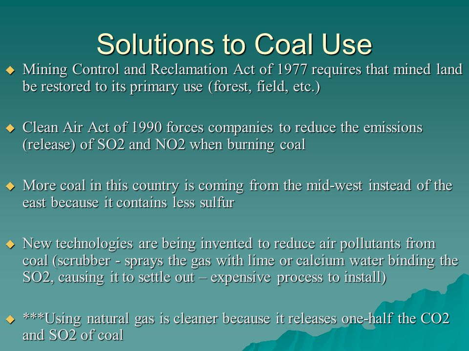 Solutions to Coal Use  Mining Control and Reclamation Act of 1977 requires that mined land be restored to its primary use (forest, field, etc.)  Clean Air Act of 1990 forces companies to reduce the emissions (release) of SO2 and NO2 when burning coal  More coal in this country is coming from the mid-west instead of the east because it contains less sulfur  New technologies are being invented to reduce air pollutants from coal (scrubber - sprays the gas with lime or calcium water binding the SO2, causing it to settle out – expensive process to install)  ***Using natural gas is cleaner because it releases one-half the CO2 and SO2 of coal