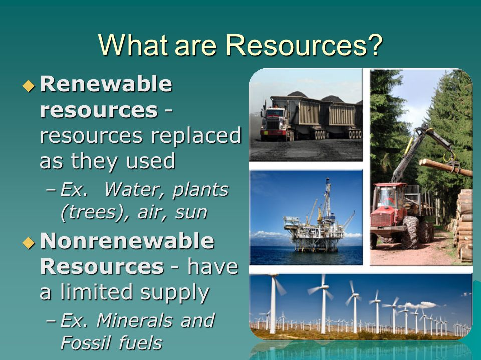 What are Resources.  Renewable resources - resources replaced as they used –Ex.