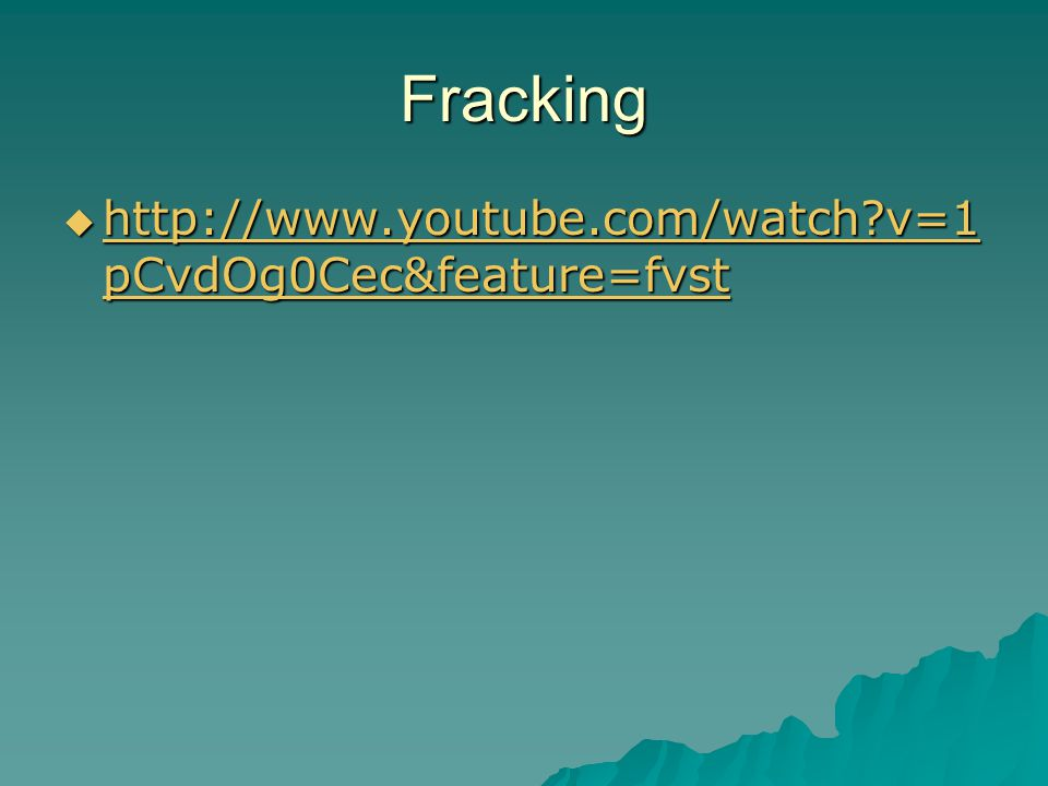 Fracking  http://www.youtube.com/watch v=1 pCvdOg0Cec&feature=fvst http://www.youtube.com/watch v=1 pCvdOg0Cec&feature=fvst http://www.youtube.com/watch v=1 pCvdOg0Cec&feature=fvst