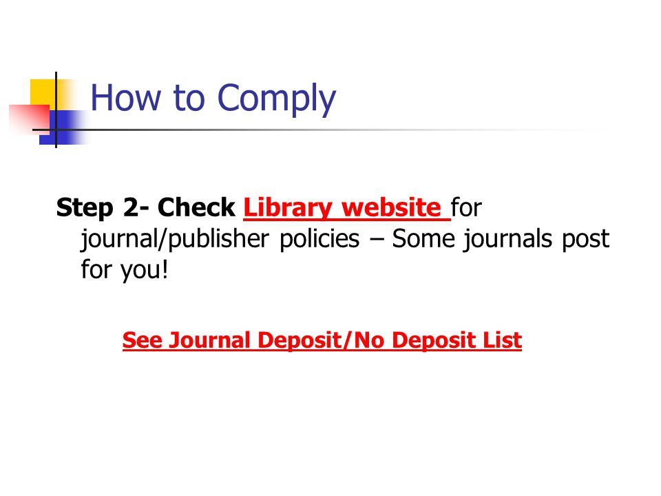 How to Comply Step 2- Check Library website for journal/publisher policies – Some journals post for you!Library website See Journal Deposit/No Deposit List