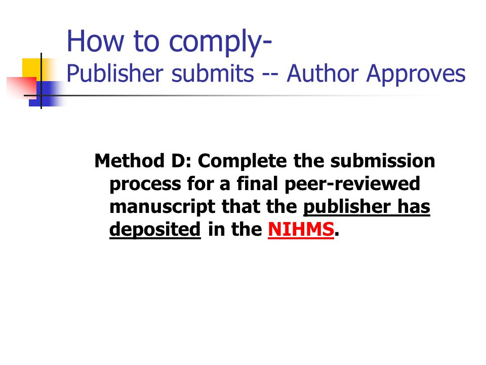 How to comply- Publisher submits -- Author Approves Method D: Complete the submission process for a final peer-reviewed manuscript that the publisher has deposited in the NIHMS.