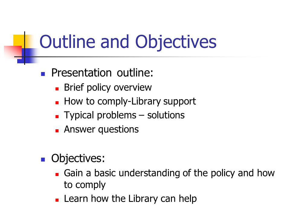 Outline and Objectives Presentation outline: Brief policy overview How to comply-Library support Typical problems – solutions Answer questions Objectives: Gain a basic understanding of the policy and how to comply Learn how the Library can help
