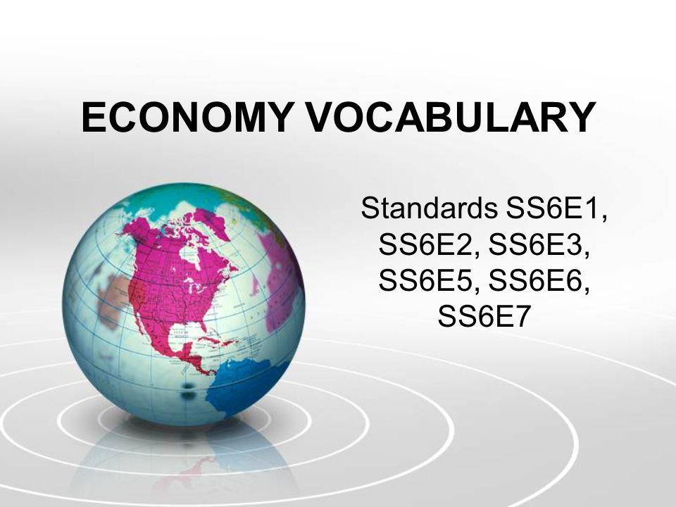 ECONOMY VOCABULARY Standards SS6E1, SS6E2, SS6E3, SS6E5, SS6E6, SS6E7
