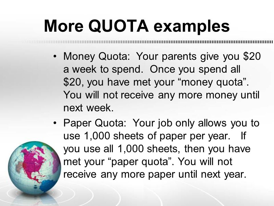 More QUOTA examples Money Quota: Your parents give you $20 a week to spend.