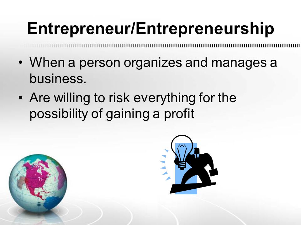 Entrepreneur/Entrepreneurship When a person organizes and manages a business. Are willing to risk everything for the possibility of gaining a profit