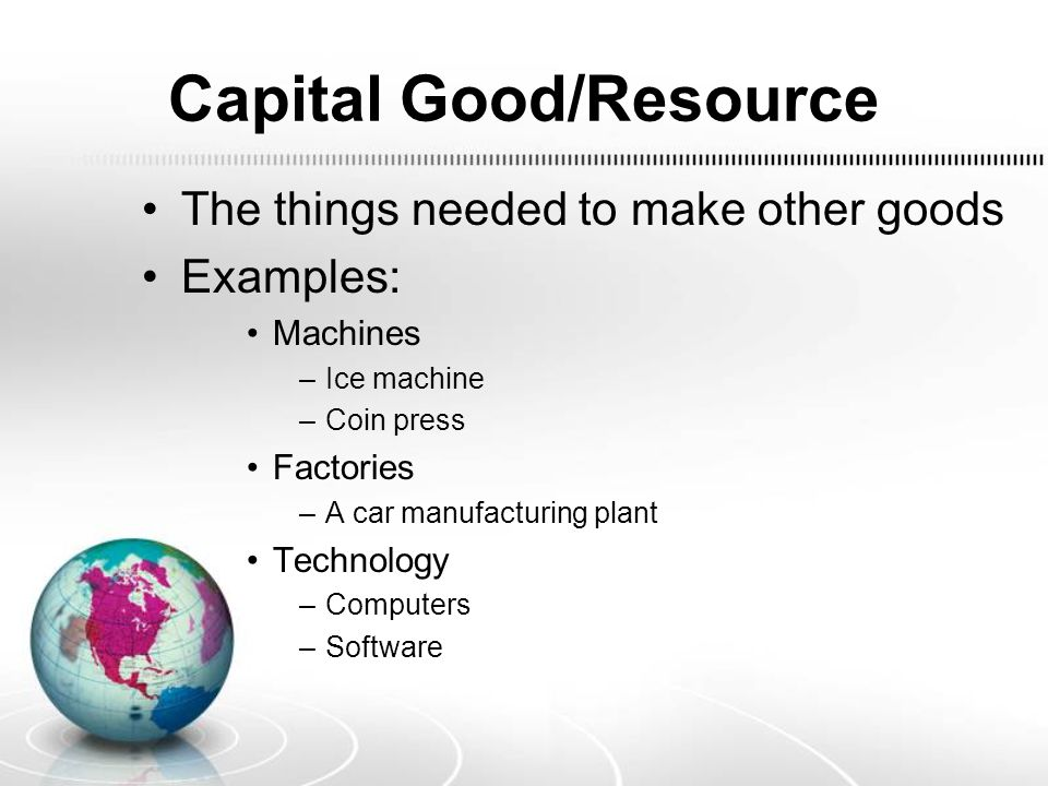Capital Good/Resource The things needed to make other goods Examples: Machines –Ice machine –Coin press Factories –A car manufacturing plant Technology –Computers –Software