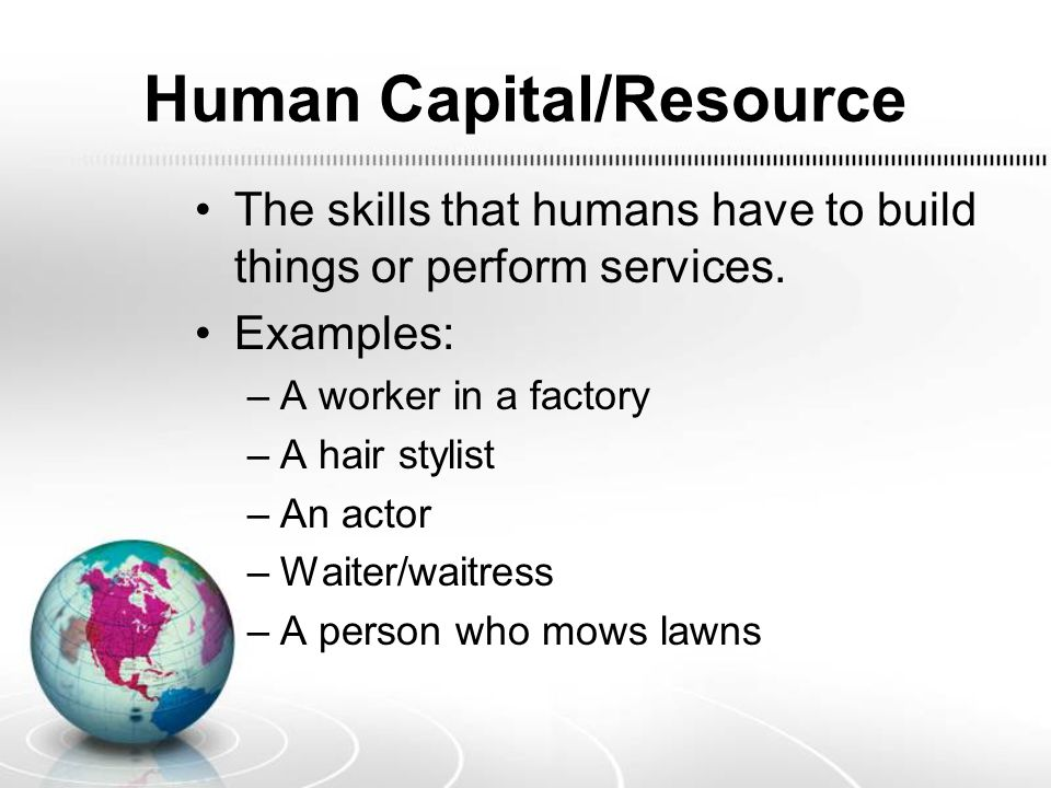 Human Capital/Resource The skills that humans have to build things or perform services. Examples: –A worker in a factory –A hair stylist –An actor –Wa