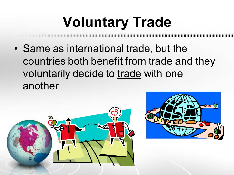 Voluntary Trade Same as international trade, but the countries both benefit from trade and they voluntarily decide to trade with one another