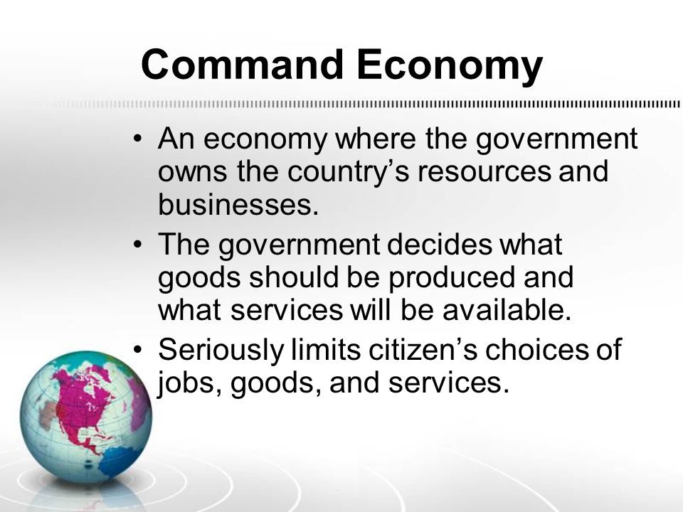 Command Economy An economy where the government owns the country's resources and businesses. The government decides what goods should be produced and