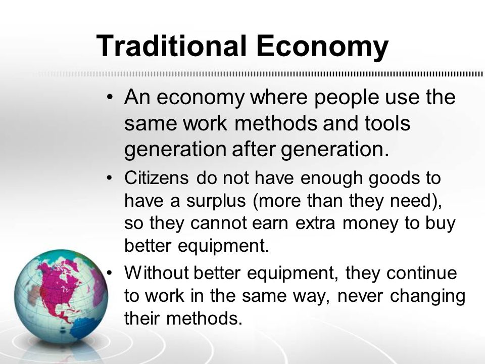 Traditional Economy An economy where people use the same work methods and tools generation after generation. Citizens do not have enough goods to have