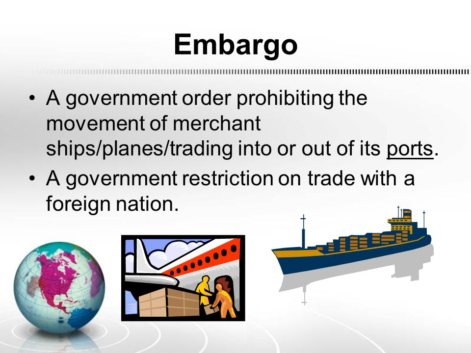 Embargo A government order prohibiting the movement of merchant ships/planes/trading into or out of its ports.