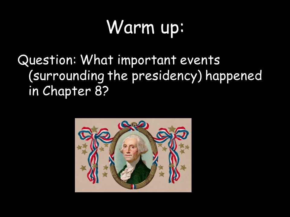 Warm up: Question: What important events (surrounding the presidency) happened in Chapter 8?