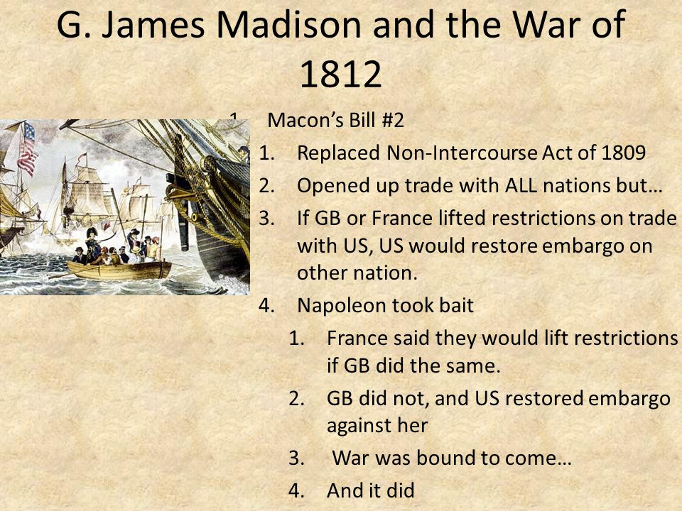G. James Madison and the War of 1812 1.Macon's Bill #2 1.Replaced Non-Intercourse Act of 1809 2.Opened up trade with ALL nations but… 3.If GB or Franc
