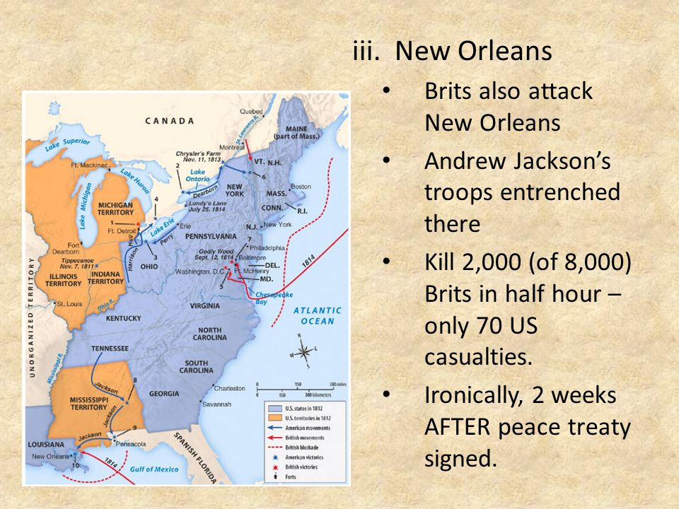 iii.New Orleans Brits also attack New Orleans Andrew Jackson's troops entrenched there Kill 2,000 (of 8,000) Brits in half hour – only 70 US casualties.