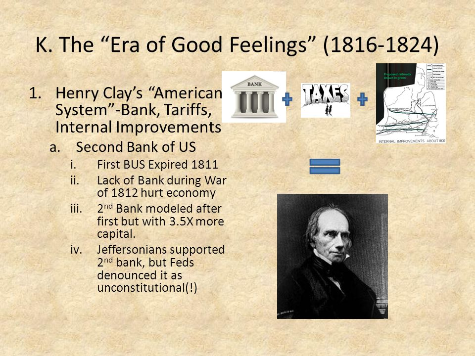 """K. The """"Era of Good Feelings"""" (1816-1824) 1.Henry Clay's """"American System""""-Bank, Tariffs, Internal Improvements a.Second Bank of US i.First BUS Expire"""