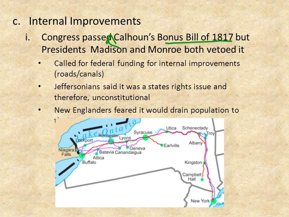 c.Internal Improvements i.Congress passed Calhoun's Bonus Bill of 1817 but Presidents Madison and Monroe both vetoed it Called for federal funding for internal improvements (roads/canals) Jeffersonians said it was a states rights issue and therefore, unconstitutional New Englanders feared it would drain population to the West.