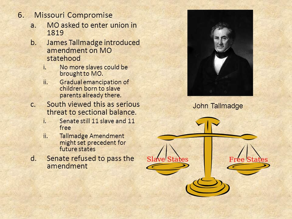 6.Missouri Compromise a.MO asked to enter union in 1819 b.James Tallmadge introduced amendment on MO statehood i.No more slaves could be brought to MO.