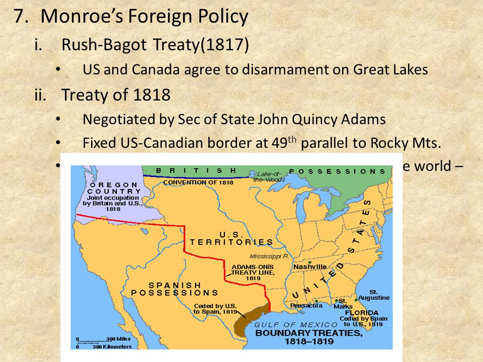 7.Monroe's Foreign Policy i.Rush-Bagot Treaty(1817) US and Canada agree to disarmament on Great Lakes ii.Treaty of 1818 Negotiated by Sec of State John Quincy Adams Fixed US-Canadian border at 49 th parallel to Rocky Mts.