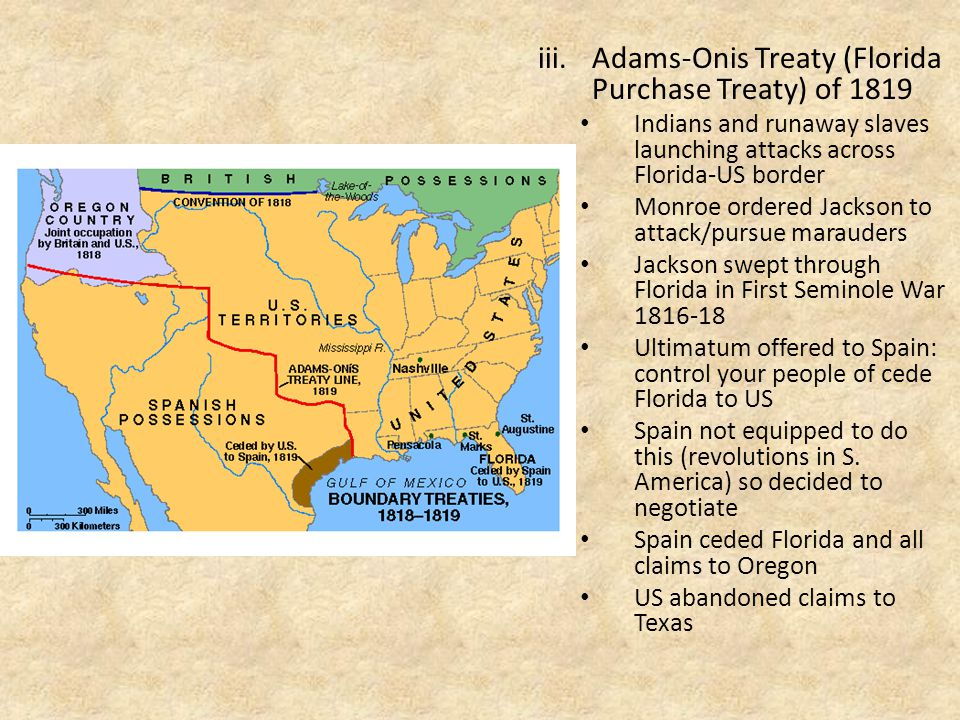 iii.Adams-Onis Treaty (Florida Purchase Treaty) of 1819 Indians and runaway slaves launching attacks across Florida-US border Monroe ordered Jackson to attack/pursue marauders Jackson swept through Florida in First Seminole War 1816-18 Ultimatum offered to Spain: control your people of cede Florida to US Spain not equipped to do this (revolutions in S.
