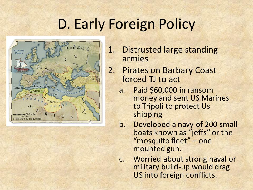 D. Early Foreign Policy 1.Distrusted large standing armies 2.Pirates on Barbary Coast forced TJ to act a.Paid $60,000 in ransom money and sent US Mari