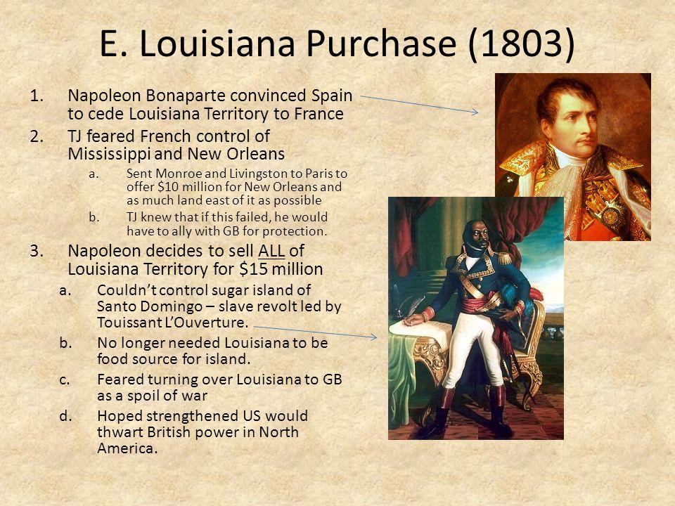 E. Louisiana Purchase (1803) 1.Napoleon Bonaparte convinced Spain to cede Louisiana Territory to France 2.TJ feared French control of Mississippi and