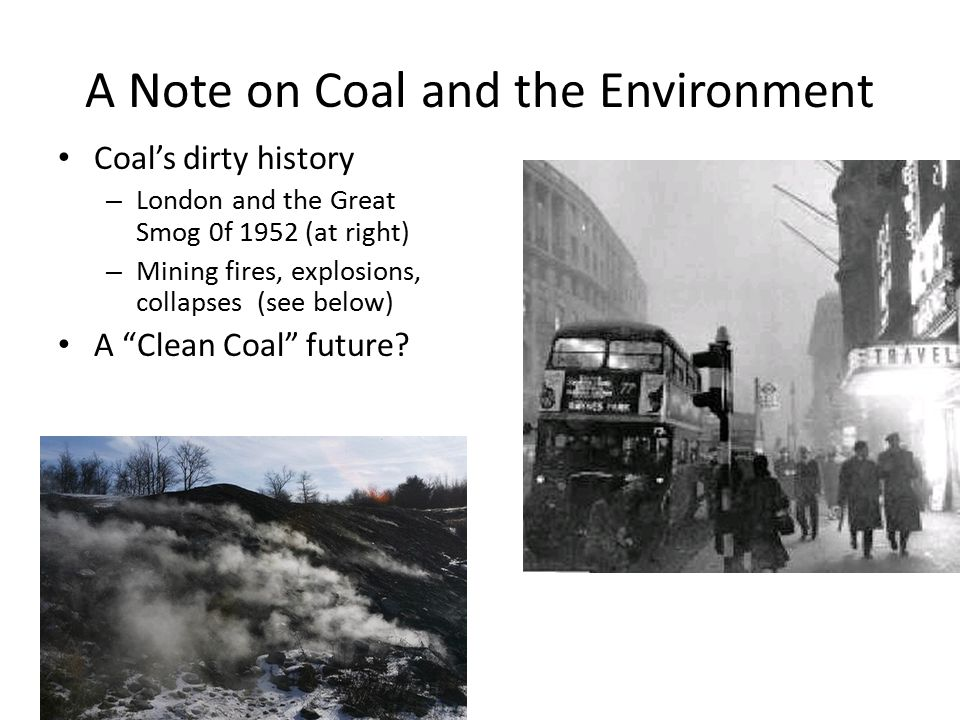 A Note on Coal and the Environment Coal's dirty history – London and the Great Smog 0f 1952 (at right) – Mining fires, explosions, collapses (see below) A Clean Coal future?