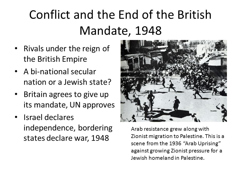 Conflict and the End of the British Mandate, 1948 Rivals under the reign of the British Empire A bi-national secular nation or a Jewish state.