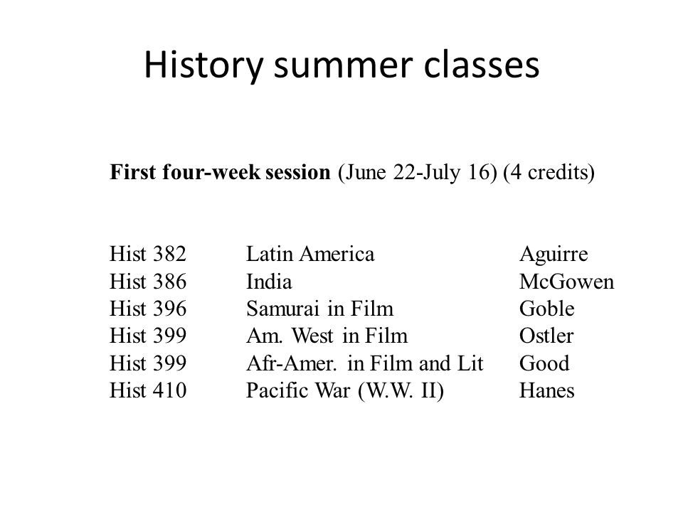 First four-week session (June 22-July 16) (4 credits) Hist 382 Latin AmericaAguirre Hist 386IndiaMcGowen Hist 396Samurai in FilmGoble Hist 399Am.