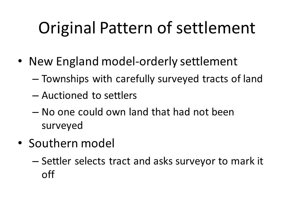 Original Pattern of settlement New England model-orderly settlement – Townships with carefully surveyed tracts of land – Auctioned to settlers – No on
