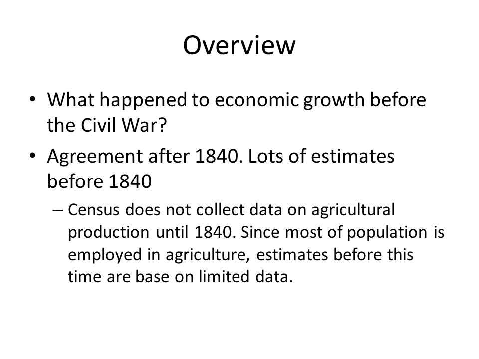 Overview What happened to economic growth before the Civil War? Agreement after 1840. Lots of estimates before 1840 – Census does not collect data on