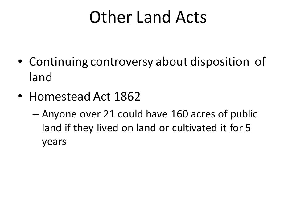 Other Land Acts Continuing controversy about disposition of land Homestead Act 1862 – Anyone over 21 could have 160 acres of public land if they lived