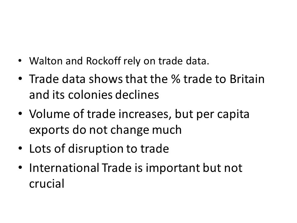 Walton and Rockoff rely on trade data. Trade data shows that the % trade to Britain and its colonies declines Volume of trade increases, but per capit