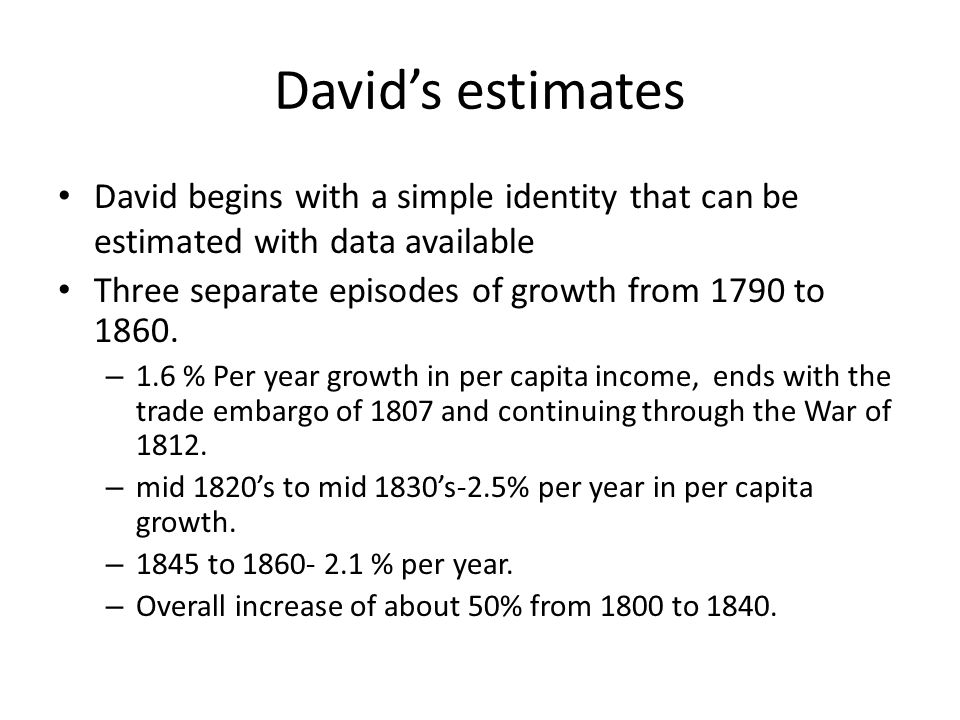 David's estimates David begins with a simple identity that can be estimated with data available Three separate episodes of growth from 1790 to 1860. –