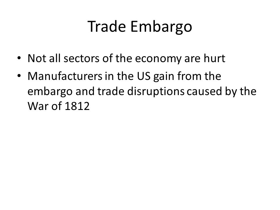 Trade Embargo Not all sectors of the economy are hurt Manufacturers in the US gain from the embargo and trade disruptions caused by the War of 1812