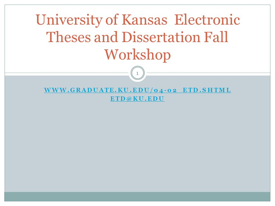 1 WWW.GRADUATE.KU.EDU/04-02_ETD.SHTML ETD@KU.EDU University of Kansas Electronic Theses and Dissertation Fall Workshop