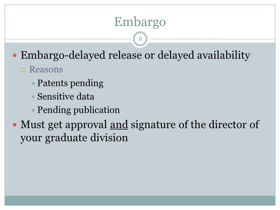 6 Embargo Embargo-delayed release or delayed availability  Reasons  Patents pending  Sensitive data  Pending publication Must get approval and sig