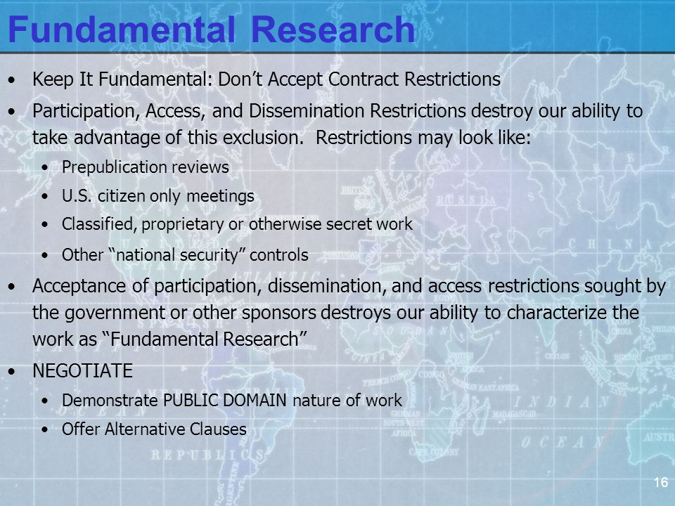 16 Fundamental Research Keep It Fundamental: Don't Accept Contract Restrictions Participation, Access, and Dissemination Restrictions destroy our ability to take advantage of this exclusion.