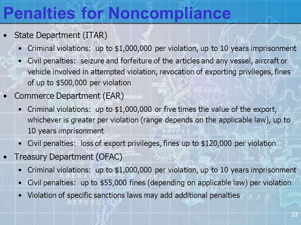 23 Penalties for Noncompliance State Department (ITAR) Criminal violations: up to $1,000,000 per violation, up to 10 years imprisonment Civil penalties: seizure and forfeiture of the articles and any vessel, aircraft or vehicle involved in attempted violation, revocation of exporting privileges, fines of up to $500,000 per violation Commerce Department (EAR) Criminal violations: up to $1,000,000 or five times the value of the export, whichever is greater per violation (range depends on the applicable law), up to 10 years imprisonment Civil penalties: loss of export privileges, fines up to $120,000 per violation Treasury Department (OFAC) Criminal violations: up to $1,000,000 per violation, up to 10 years imprisonment Civil penalties: up to $55,000 fines (depending on applicable law) per violation Violation of specific sanctions laws may add additional penalties