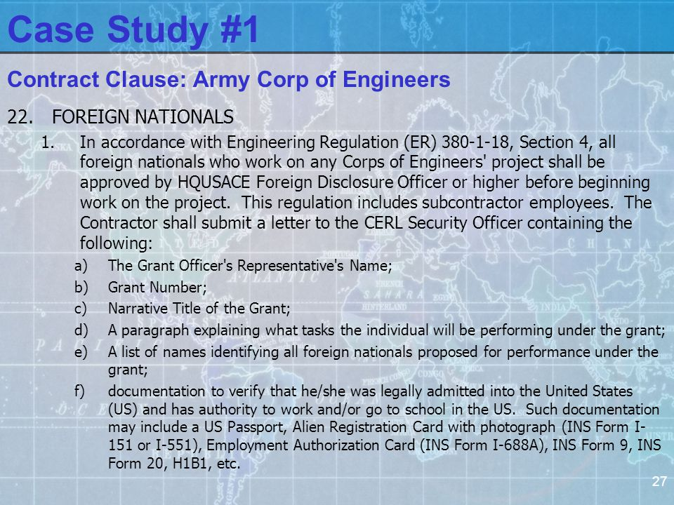 27 Contract Clause: Army Corp of Engineers 22.FOREIGN NATIONALS 1.In accordance with Engineering Regulation (ER) 380-1-18, Section 4, all foreign nationals who work on any Corps of Engineers project shall be approved by HQUSACE Foreign Disclosure Officer or higher before beginning work on the project.