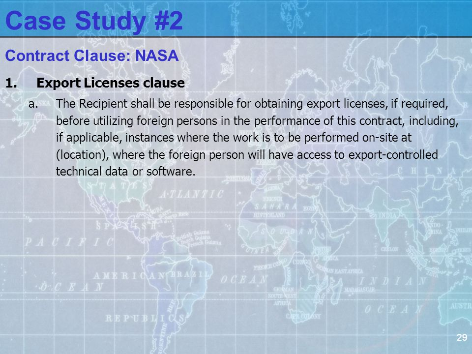 29 1.Export Licenses clause a.The Recipient shall be responsible for obtaining export licenses, if required, before utilizing foreign persons in the performance of this contract, including, if applicable, instances where the work is to be performed on-site at (location), where the foreign person will have access to export-controlled technical data or software.