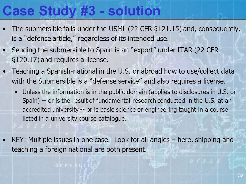 32 Case Study #3 - solution The submersible falls under the USML (22 CFR §121.15) and, consequently, is a defense article, regardless of its intended use.