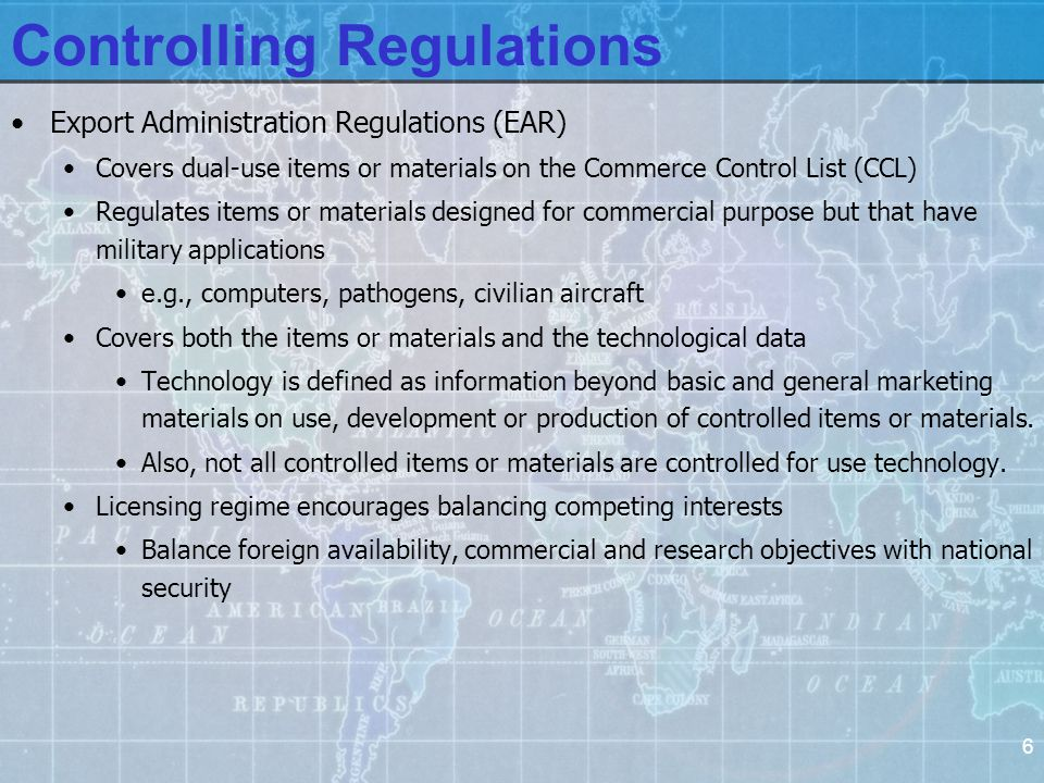 6 Controlling Regulations Export Administration Regulations (EAR) Covers dual-use items or materials on the Commerce Control List (CCL) Regulates items or materials designed for commercial purpose but that have military applications e.g., computers, pathogens, civilian aircraft Covers both the items or materials and the technological data Technology is defined as information beyond basic and general marketing materials on use, development or production of controlled items or materials.